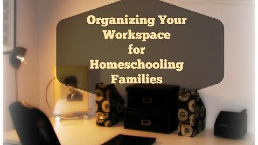 Organizing Your Workspace for Homeschoolers