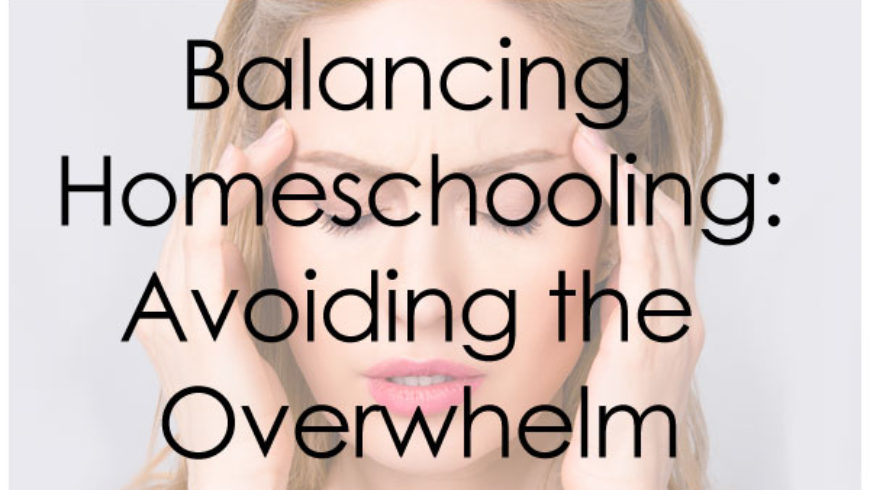 Balancing Homeschooling: Avoiding the Overwhelm