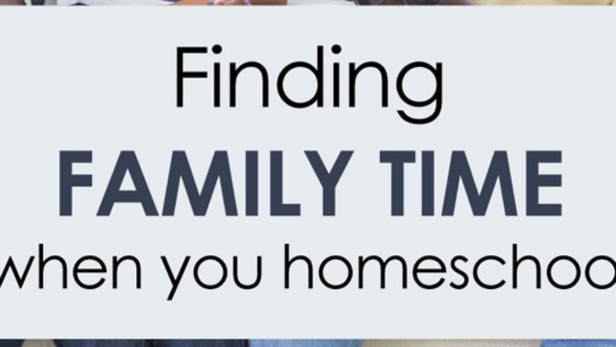 Finding Family Time When You Homeschool