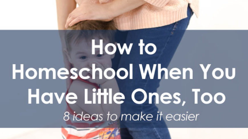 8 Tips for Homeschooling When You Have Little Kids Too