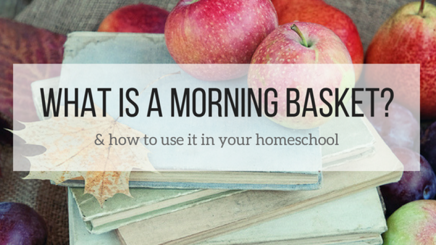 Morning Basket – What Is It & How to Use It In Your Homeschool