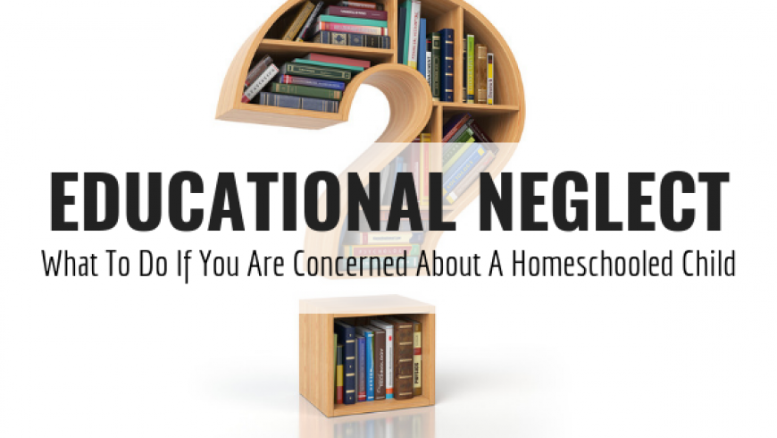 Educational Neglect: What To Do If You Are Concerned About A Homeschooled Child