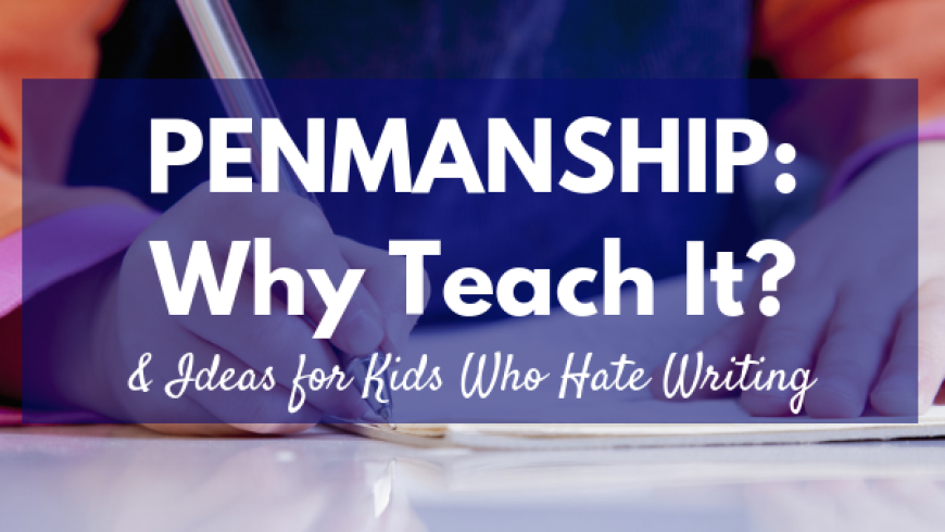 Penmanship: Why Teach It & Ideas For Kids Who Hate Writing