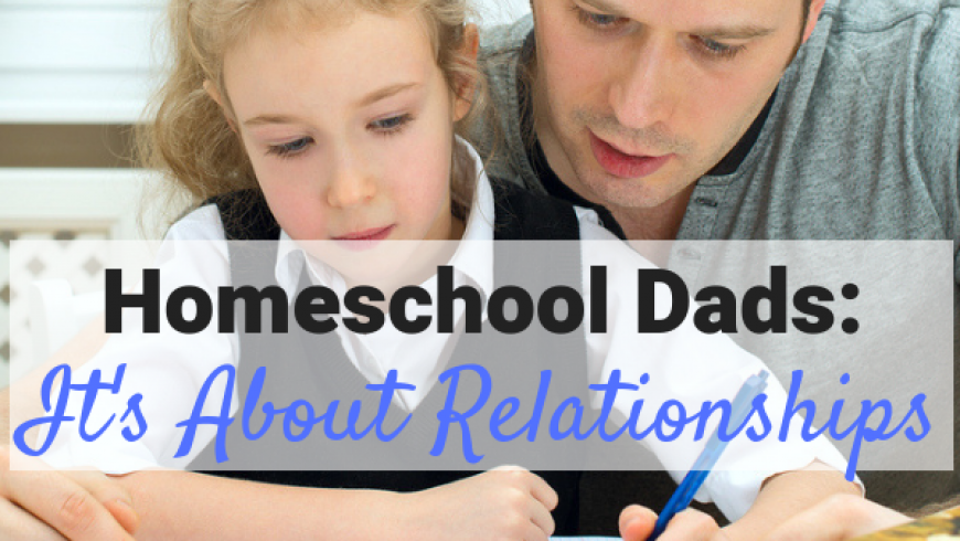 Homeschool Dads, It's All About Relationships